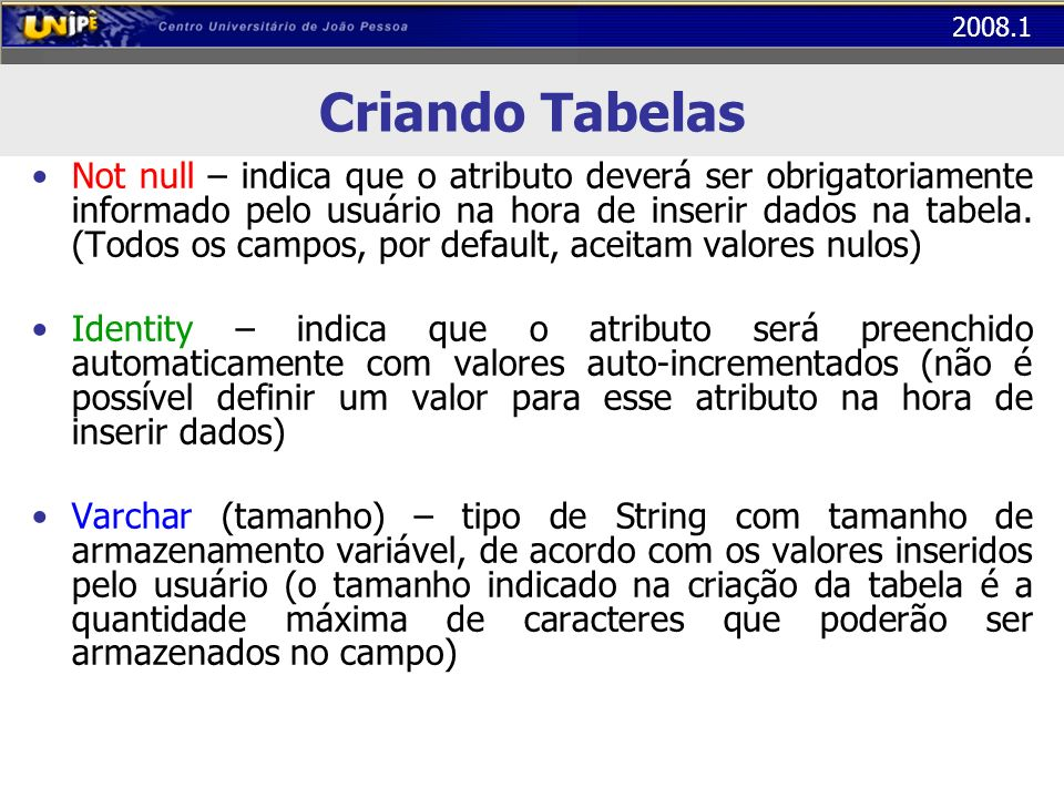 2008.1 Criando Tabelas Not null – indica que o atributo deverá ser obrigatoriamente informado pelo usuário na hora de inserir dados na tabela. (Todos