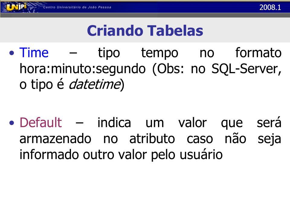 2008.1 Criando Tabelas Time – tipo tempo no formato hora:minuto:segundo (Obs: no SQL-Server, o tipo é datetime) Default – indica um valor que será arm