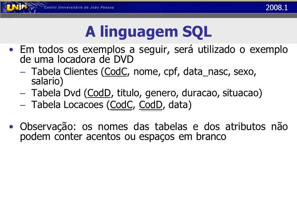 2008.1 A linguagem SQL Em todos os exemplos a seguir, será utilizado o exemplo de uma locadora de DVD – Tabela Clientes (CodC, nome, cpf, data_nasc, s