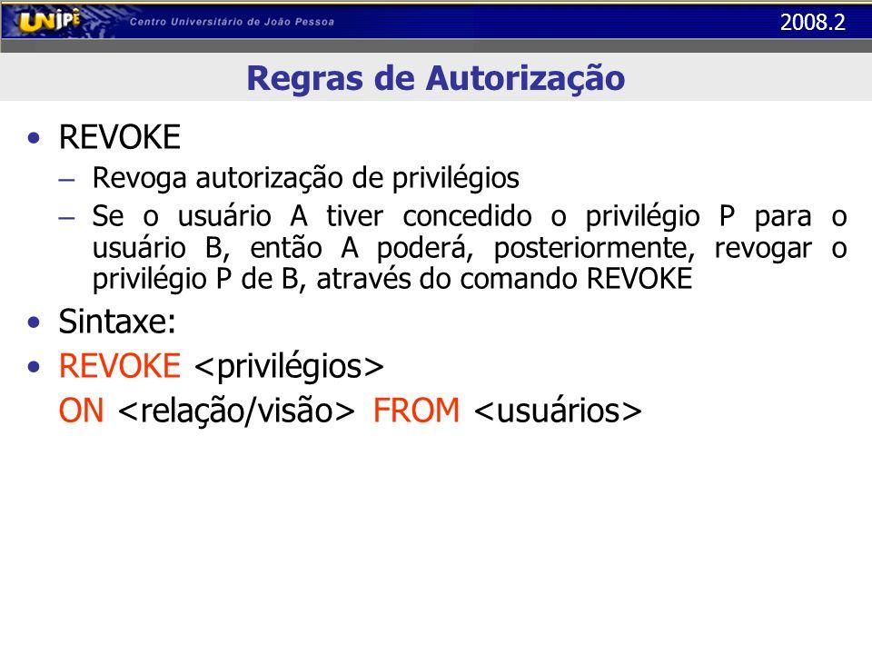 2008.2 Regras de Autorização REVOKE – Revoga autorização de privilégios – Se o usuário A tiver concedido o privilégio P para o usuário B, então A pode