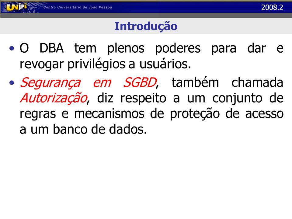 2008.2 Introdução O DBA tem plenos poderes para dar e revogar privilégios a usuários. Segurança em SGBD, também chamada Autorização, diz respeito a um