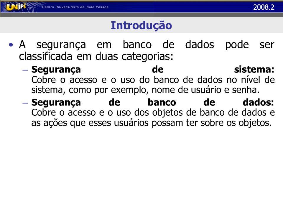 2008.2 Introdução A segurança em banco de dados pode ser classificada em duas categorias: – Segurança de sistema: Cobre o acesso e o uso do banco de d