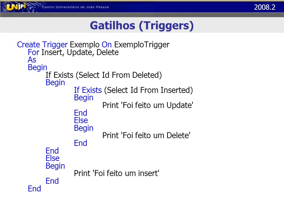 2008.2 Gatilhos (Triggers) Create Trigger Exemplo On ExemploTrigger For Insert, Update, Delete As Begin If Exists (Select Id From Deleted) Begin If Ex