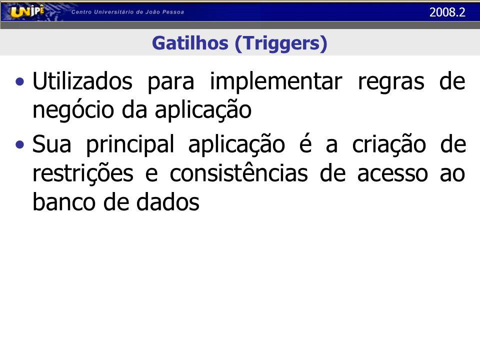 2008.2 Gatilhos (Triggers) Utilizados para implementar regras de negócio da aplicação Sua principal aplicação é a criação de restrições e consistência