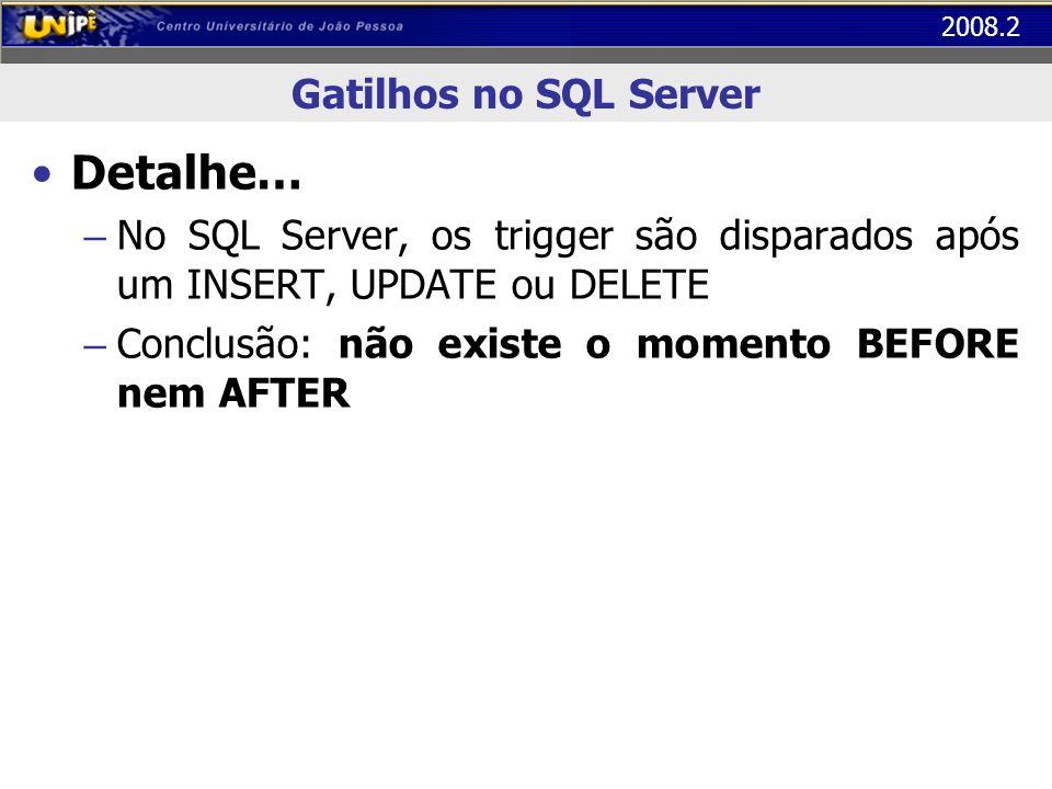 2008.2 Gatilhos no SQL Server Detalhe… – No SQL Server, os trigger são disparados após um INSERT, UPDATE ou DELETE – Conclusão: não existe o momento B