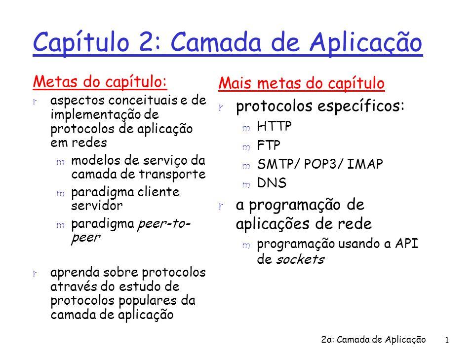 2a: Camada de Aplicação1 Capítulo 2: Camada de Aplicação Metas do capítulo: r aspectos conceituais e de implementação de protocolos de aplicação em re
