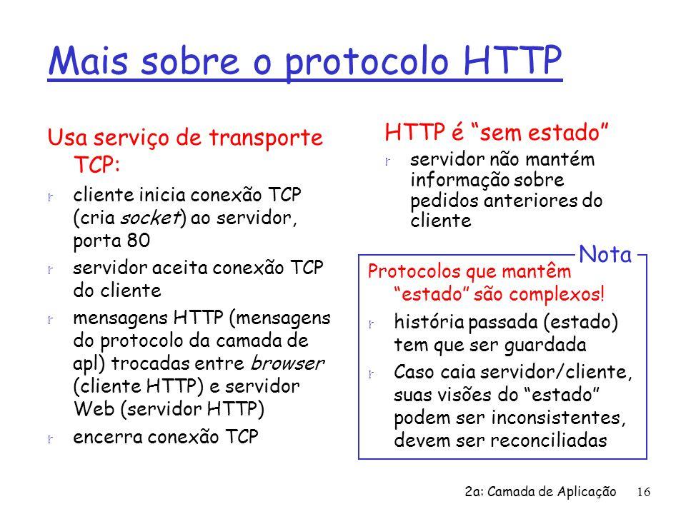 2a: Camada de Aplicação16 Mais sobre o protocolo HTTP Usa serviço de transporte TCP: r cliente inicia conexão TCP (cria socket) ao servidor, porta 80