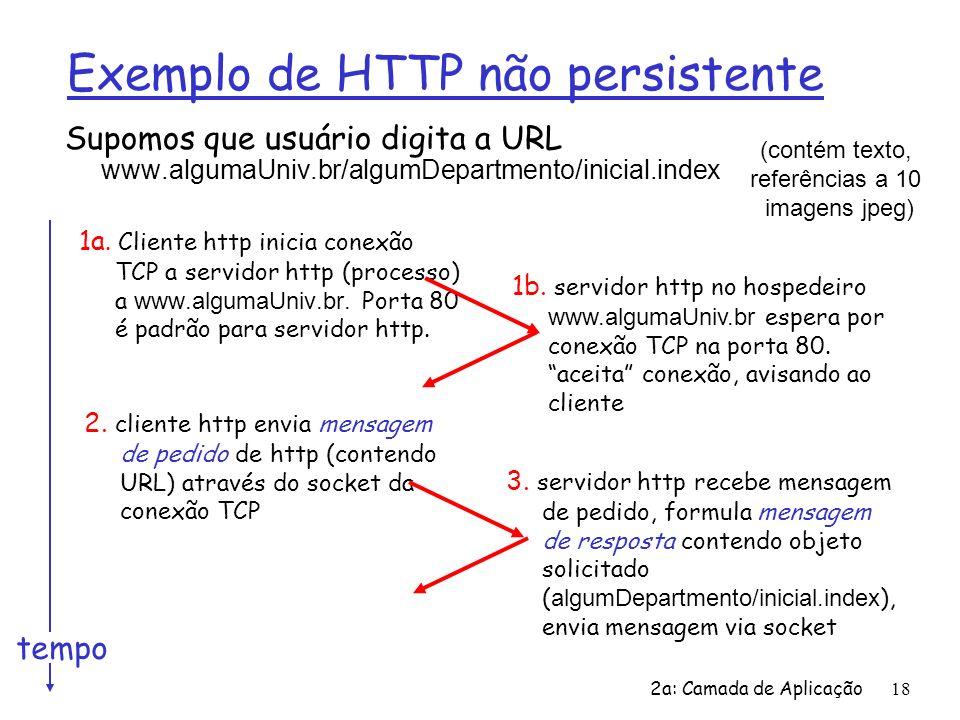 2a: Camada de Aplicação18 Exemplo de HTTP não persistente Supomos que usuário digita a URL www.algumaUniv.br/algumDepartmento/inicial.index 1a. Client