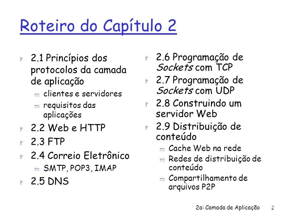 2a: Camada de Aplicação2 Roteiro do Capítulo 2 r 2.1 Princípios dos protocolos da camada de aplicação m clientes e servidores m requisitos das aplicaç