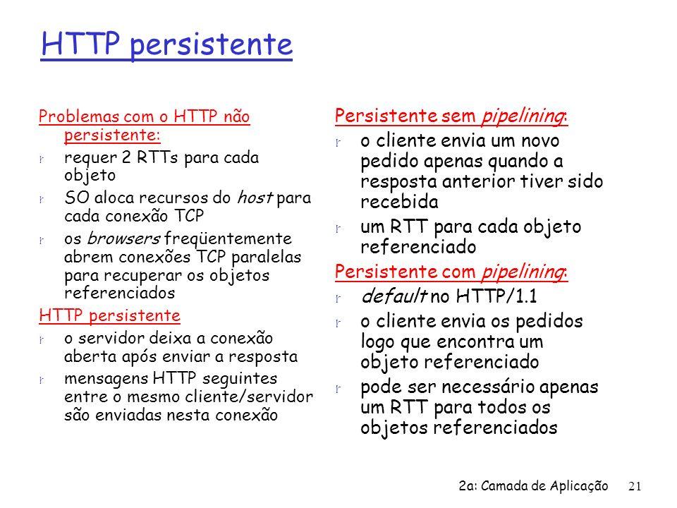 2a: Camada de Aplicação21 HTTP persistente Problemas com o HTTP não persistente: r requer 2 RTTs para cada objeto r SO aloca recursos do host para cad