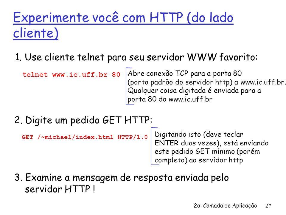 2a: Camada de Aplicação27 Experimente você com HTTP (do lado cliente) 1. Use cliente telnet para seu servidor WWW favorito: Abre conexão TCP para a po