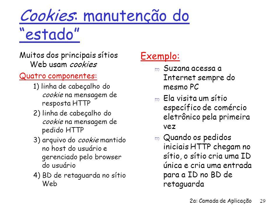 2a: Camada de Aplicação29 Cookies: manutenção do estado Muitos dos principais sítios Web usam cookies Quatro componentes: 1) linha de cabeçalho do coo