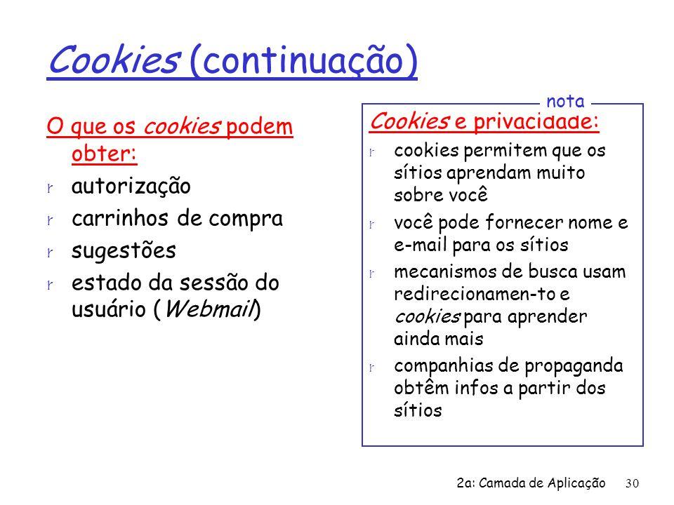 2a: Camada de Aplicação30 Cookies (continuação) O que os cookies podem obter: r autorização r carrinhos de compra r sugestões r estado da sessão do us