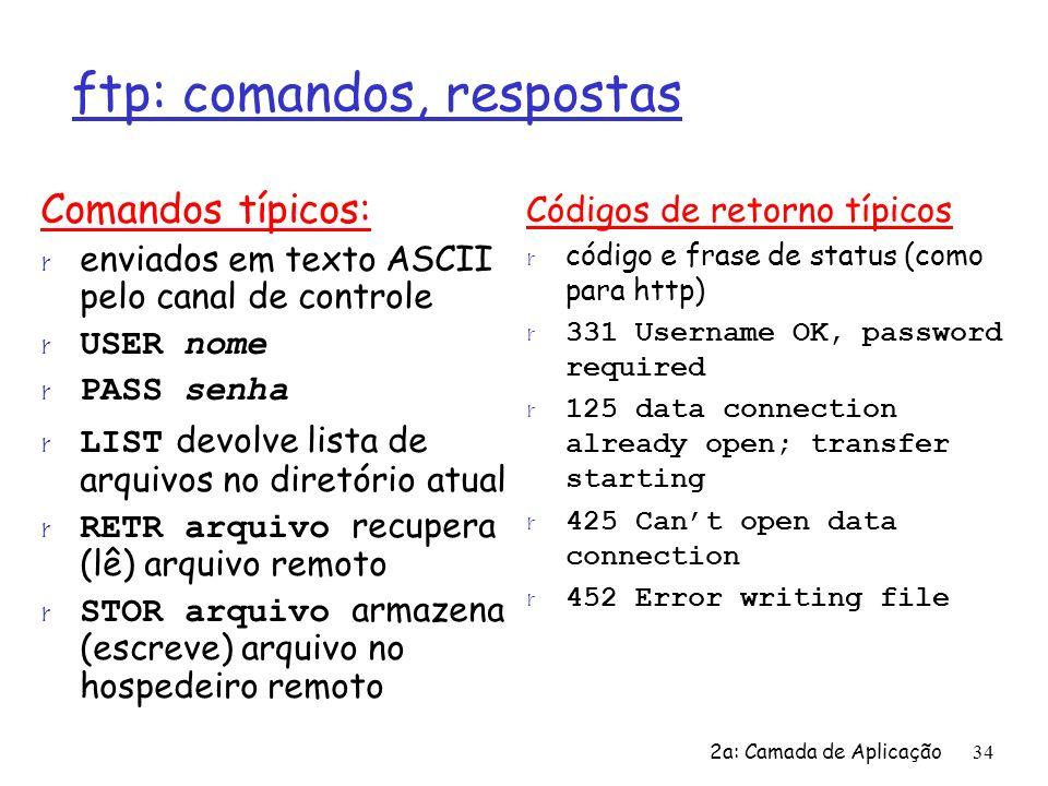 2a: Camada de Aplicação34 ftp: comandos, respostas Comandos típicos: r enviados em texto ASCII pelo canal de controle USER nome PASS senha LIST devolv