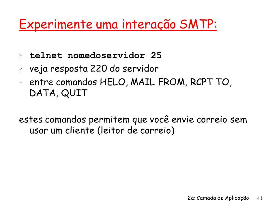 2a: Camada de Aplicação41 Experimente uma interação SMTP: telnet nomedoservidor 25 r veja resposta 220 do servidor r entre comandos HELO, MAIL FROM, R