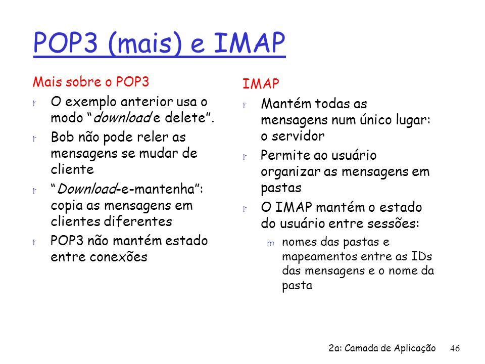 2a: Camada de Aplicação46 POP3 (mais) e IMAP Mais sobre o POP3 r O exemplo anterior usa o modo download e delete. r Bob não pode reler as mensagens se