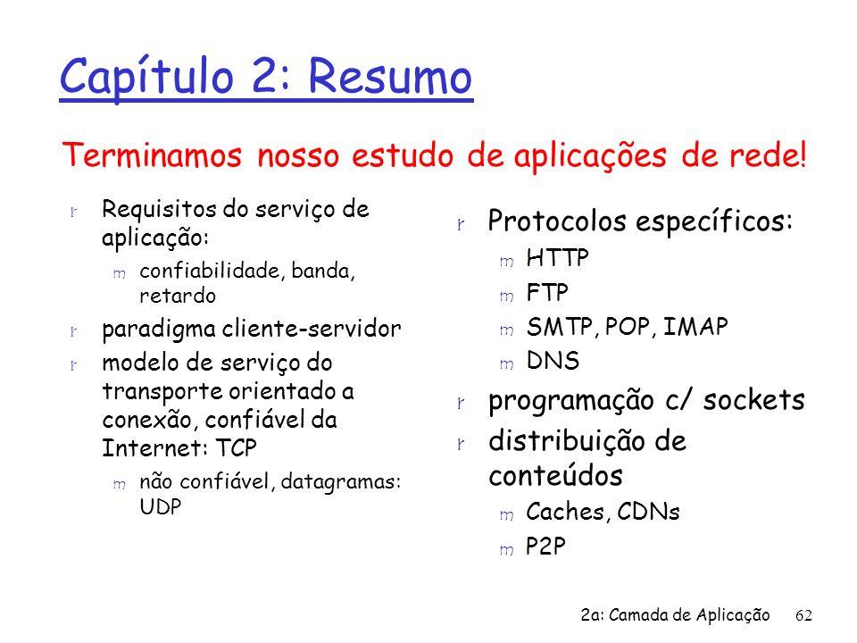 2a: Camada de Aplicação62 Capítulo 2: Resumo r Requisitos do serviço de aplicação: m confiabilidade, banda, retardo r paradigma cliente-servidor r mod