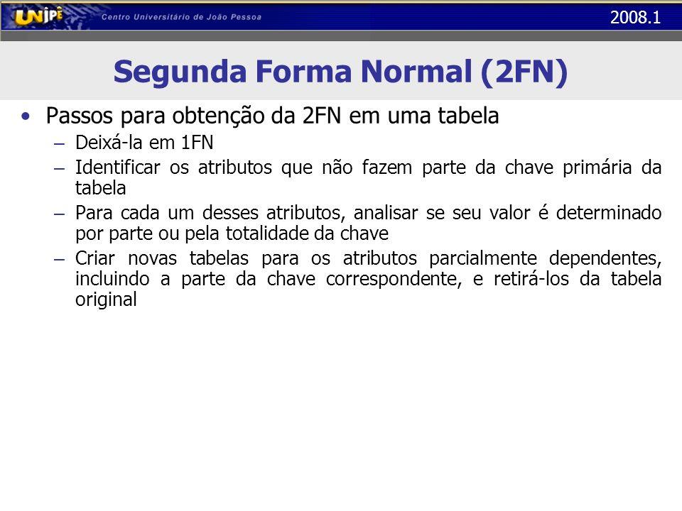 2008.1 Segunda Forma Normal (2FN) Passos para obtenção da 2FN em uma tabela – Deixá-la em 1FN – Identificar os atributos que não fazem parte da chave