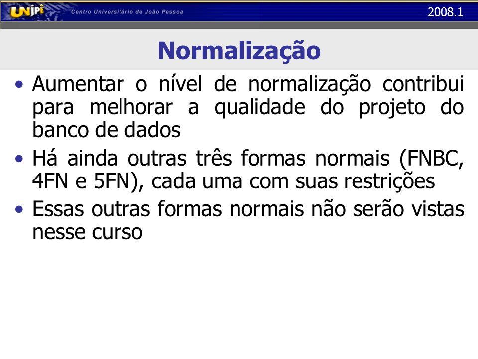 2008.1 Normalização Aumentar o nível de normalização contribui para melhorar a qualidade do projeto do banco de dados Há ainda outras três formas norm