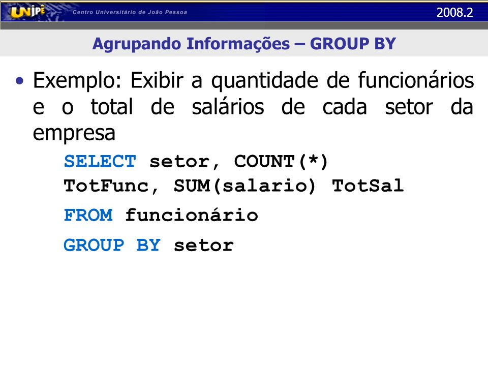 2008.2 Agrupando Informações – GROUP BY Exemplo: Exibir a quantidade de funcionários e o total de salários de cada setor da empresa SELECT setor, COUN