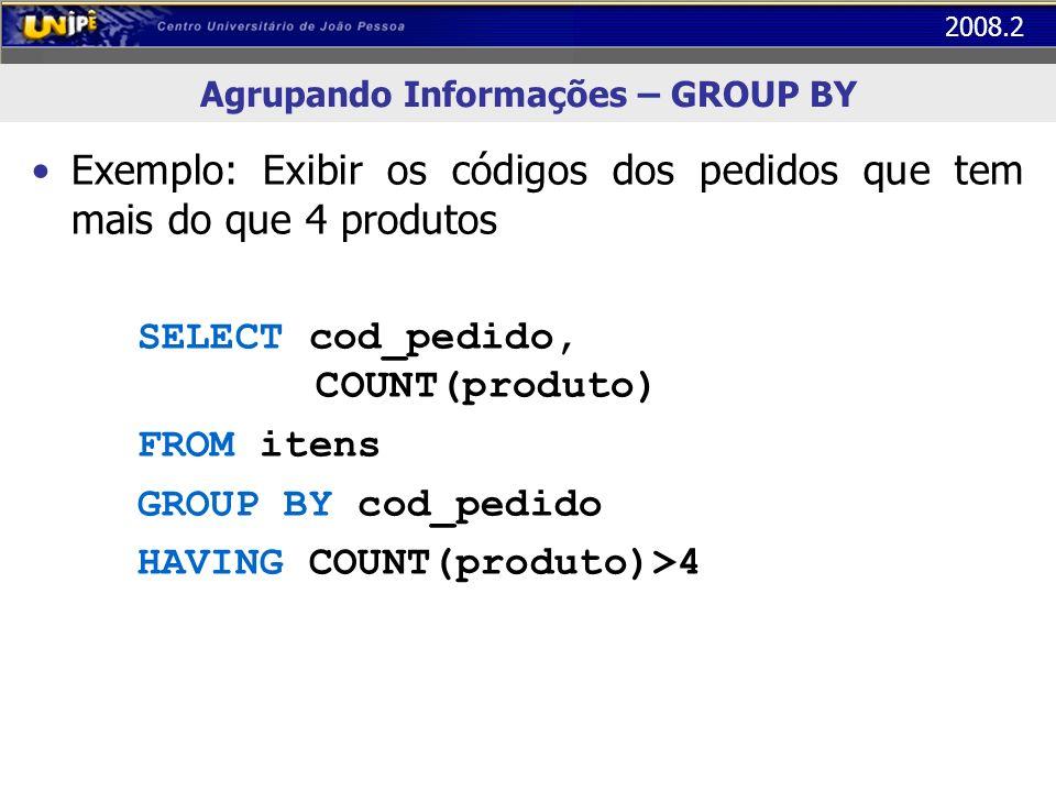 2008.2 Agrupando Informações – GROUP BY Exemplo: Exibir os códigos dos pedidos que tem mais do que 4 produtos SELECT cod_pedido, COUNT(produto) FROM i