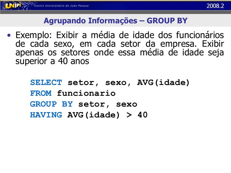 2008.2 Agrupando Informações – GROUP BY Exemplo: Exibir a média de idade dos funcionários de cada sexo, em cada setor da empresa. Exibir apenas os set