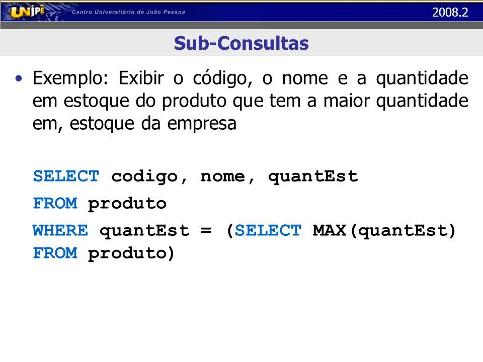 2008.2 Sub-Consultas Exemplo: Exibir o código, o nome e a quantidade em estoque do produto que tem a maior quantidade em, estoque da empresa SELECT co