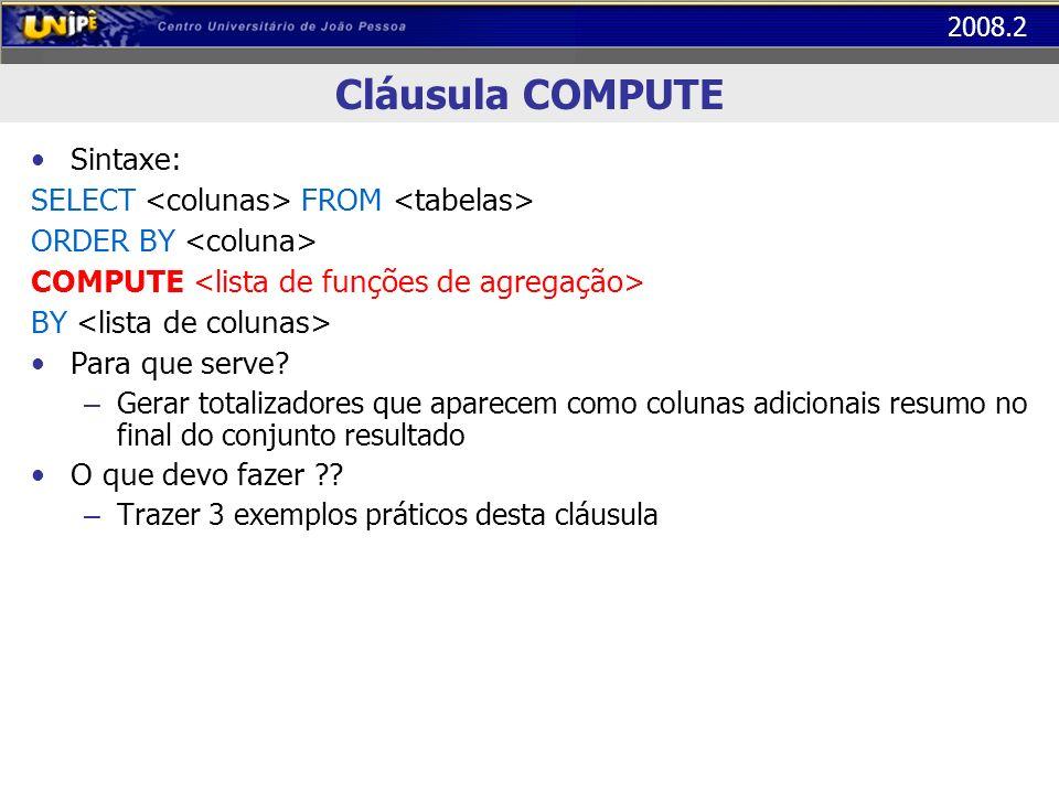 2008.2 Cláusula COMPUTE Sintaxe: SELECT FROM ORDER BY COMPUTE BY Para que serve? – Gerar totalizadores que aparecem como colunas adicionais resumo no