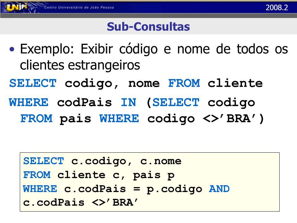 2008.2 Sub-Consultas Exemplo: Exibir código e nome de todos os clientes estrangeiros SELECT codigo, nome FROM cliente WHERE codPais IN (SELECT codigo