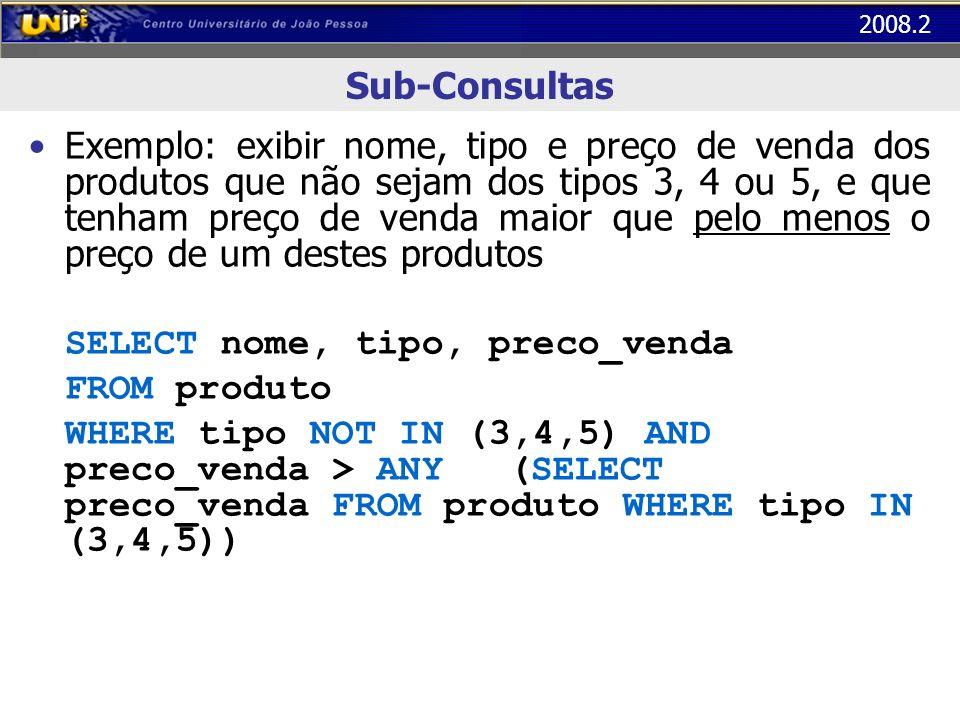 2008.2 Sub-Consultas Exemplo: exibir nome, tipo e preço de venda dos produtos que não sejam dos tipos 3, 4 ou 5, e que tenham preço de venda maior que