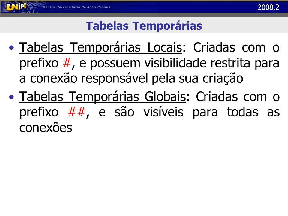 2008.2 Tabelas Temporárias Tabelas Temporárias Locais: Criadas com o prefixo #, e possuem visibilidade restrita para a conexão responsável pela sua cr