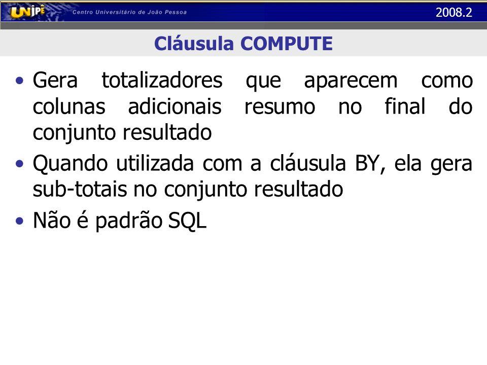 2008.2 União de Conjuntos Cláusula UNION – Utilizada para combinar resultado de dois comandos do tipo SELECT – Os dois comandos podem até trazer dados de tabelas diferentes, desde que com o mesmo número de colunas e tipos de dados compatíveis para cada coluna correspondente de um com o outro – Na união de conjuntos, os elementos repetidos são eliminados (como se utilizasse a cláusula DISTINCT)