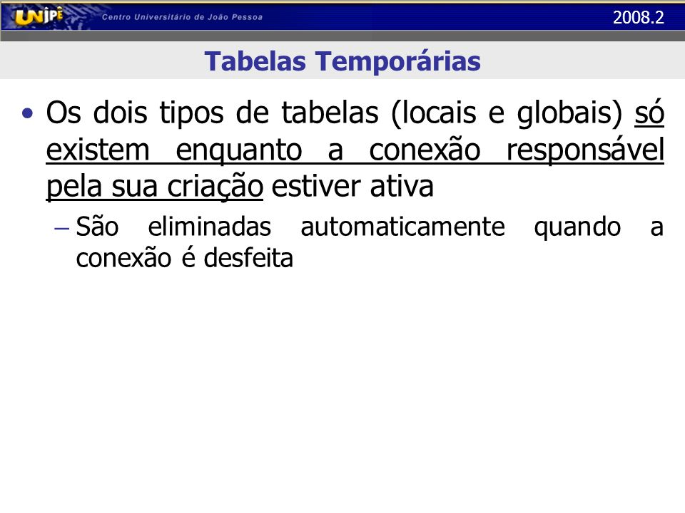 2008.2 Tabelas Temporárias Os dois tipos de tabelas (locais e globais) só existem enquanto a conexão responsável pela sua criação estiver ativa – São