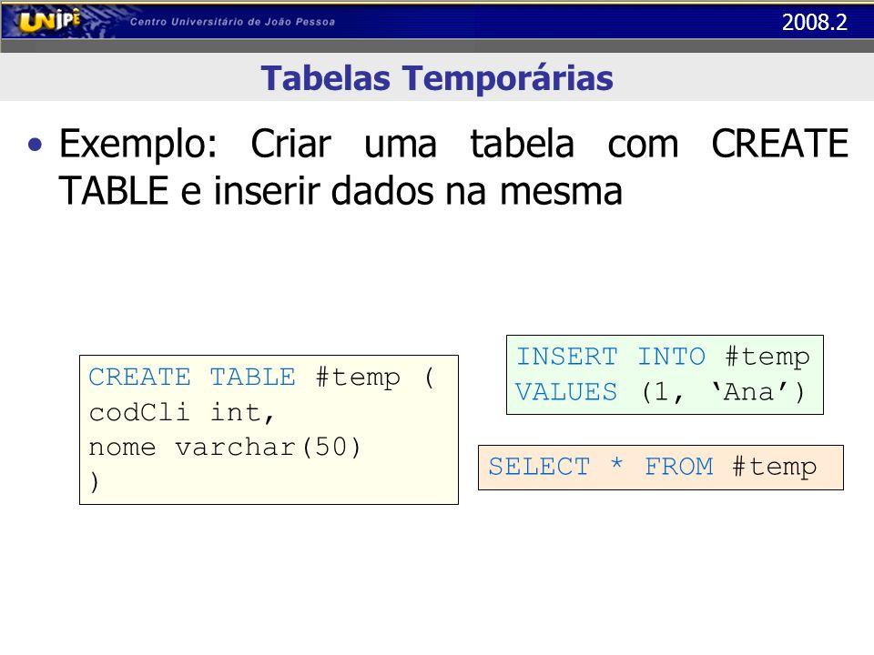 2008.2 Tabelas Temporárias Exemplo: Criar uma tabela com CREATE TABLE e inserir dados na mesma CREATE TABLE #temp ( codCli int, nome varchar(50) ) INS
