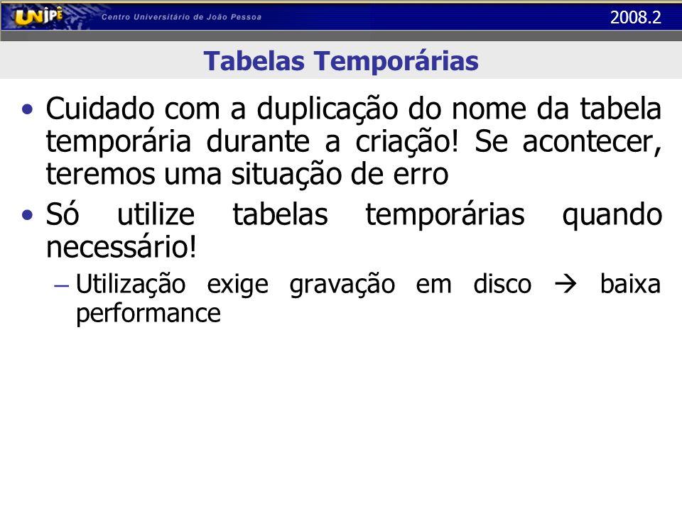 2008.2 Tabelas Temporárias Cuidado com a duplicação do nome da tabela temporária durante a criação! Se acontecer, teremos uma situação de erro Só util