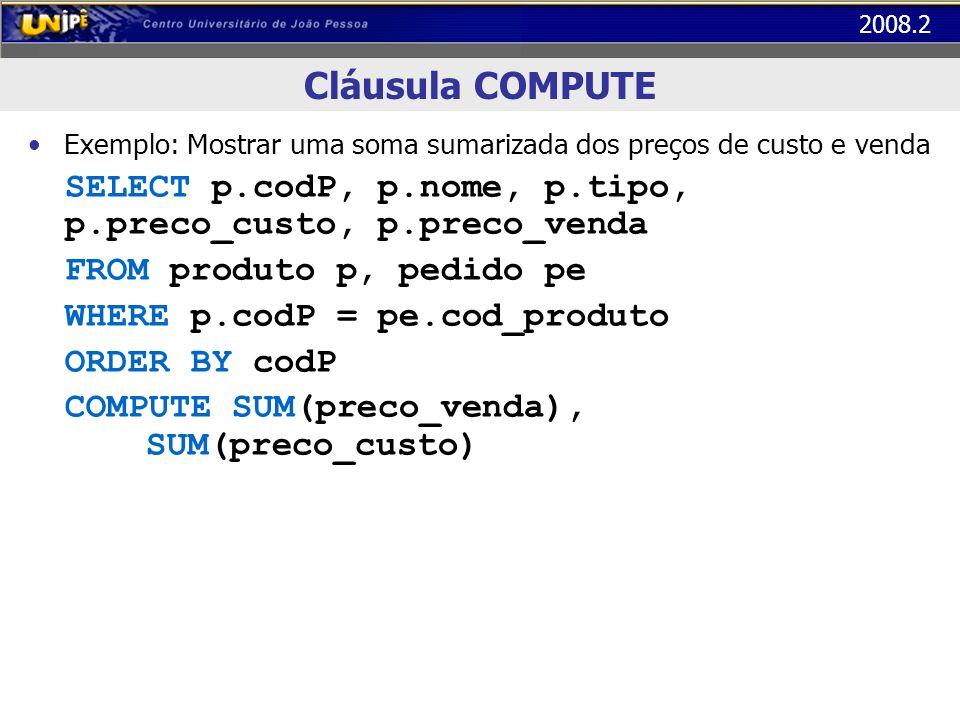 2008.2 Cláusula COMPUTE Exemplo com BY: Mostra uma soma sumarizada dos preços de custo e venda para cada tipo de produto SELECT p.codP, p.nome, p.tipo, p.preco_custo, p.preco_venda FROM produto p, pedido pe WHERE p.codP = pe.cod_produto ORDER BY codP COMPUTE SUM(preco_venda), SUM(preco_custo) BY codP