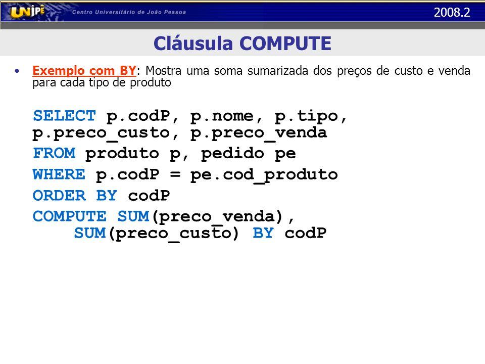 2008.2 Cláusula COMPUTE Exemplo com BY: Mostra uma soma sumarizada dos preços de custo e venda para cada tipo de produto SELECT p.codP, p.nome, p.tipo