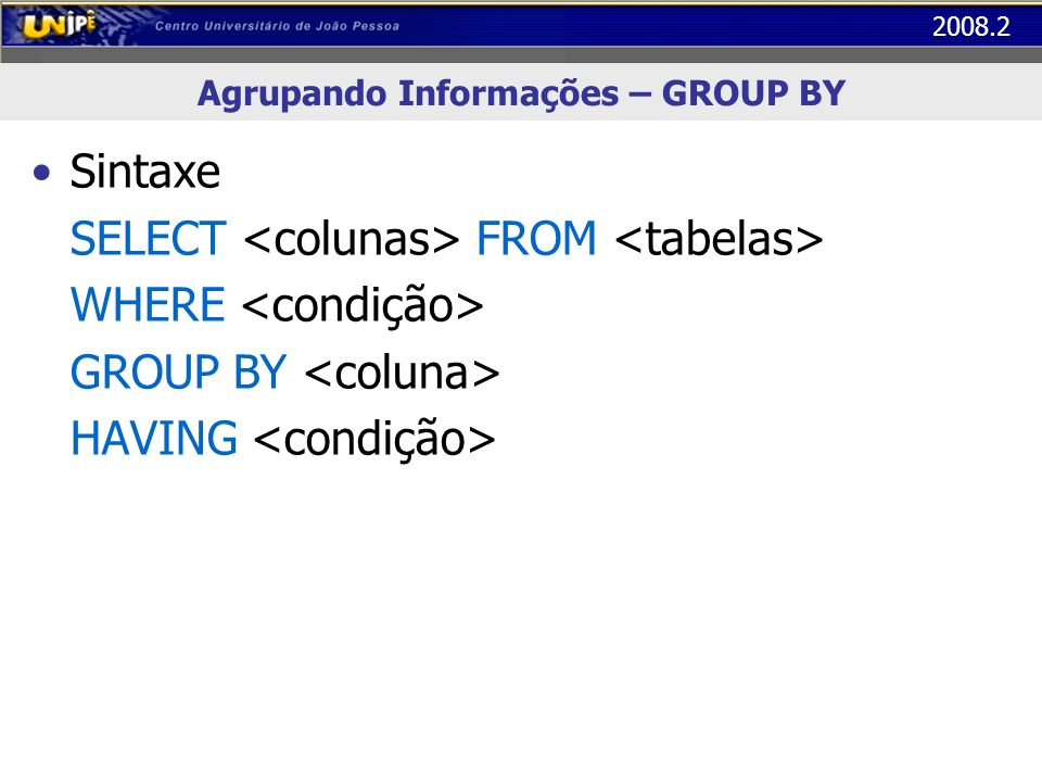 2008.2 Agrupando Informações – GROUP BY Sintaxe SELECT FROM WHERE GROUP BY HAVING
