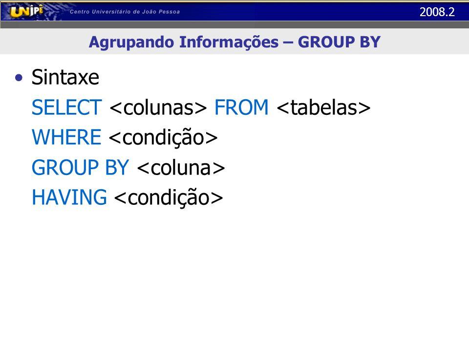 2008.2 Agrupando Informações – GROUP BY GROUP BY: organiza as linhas de resultado em grupos de acordo com os valores das expressões informadas – Uso com funções agregadas HAVING: (opcional) seleciona os grupos de acordo com os resultados – Só pode ser usado junto com o GROUP BY