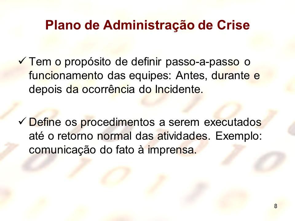 8 Plano de Administração de Crise Tem o propósito de definir passo-a-passo o funcionamento das equipes: Antes, durante e depois da ocorrência do Incid