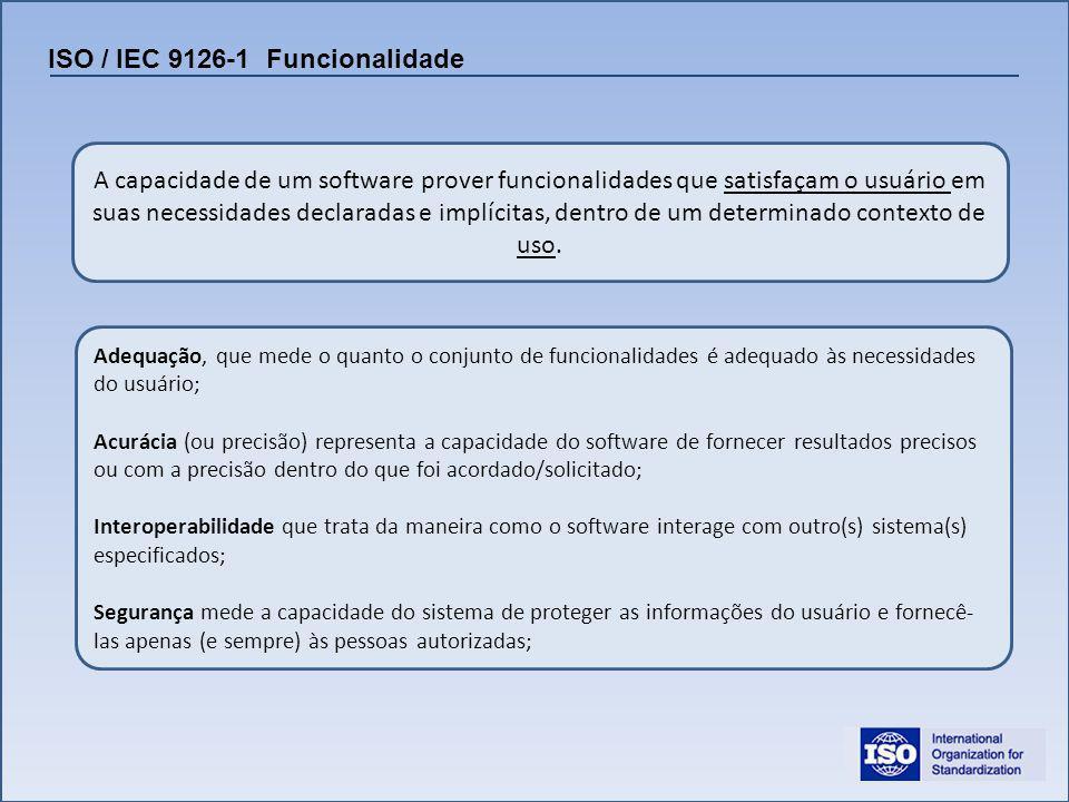 ISO / IEC 9126-1 Funcionalidade A capacidade de um software prover funcionalidades que satisfaçam o usuário em suas necessidades declaradas e implícit