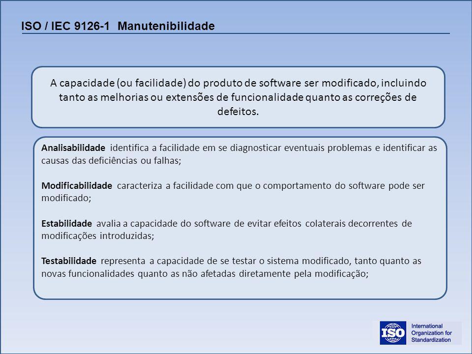 ISO / IEC 9126-1 Manutenibilidade A capacidade (ou facilidade) do produto de software ser modificado, incluindo tanto as melhorias ou extensões de fun