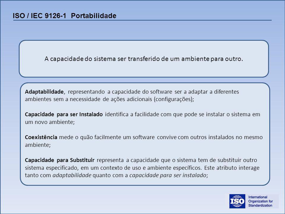 ISO / IEC 9126-1 Portabilidade A capacidade do sistema ser transferido de um ambiente para outro. Adaptabilidade, representando a capacidade do softwa