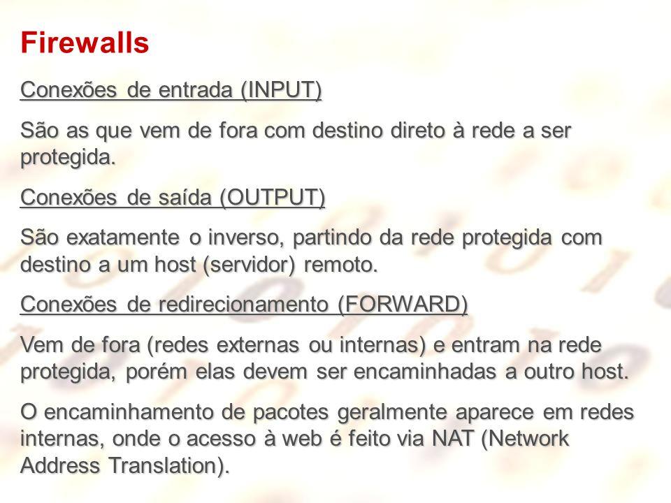 Firewalls Conexões de entrada (INPUT) São as que vem de fora com destino direto à rede a ser protegida. Conexões de saída (OUTPUT) São exatamente o in