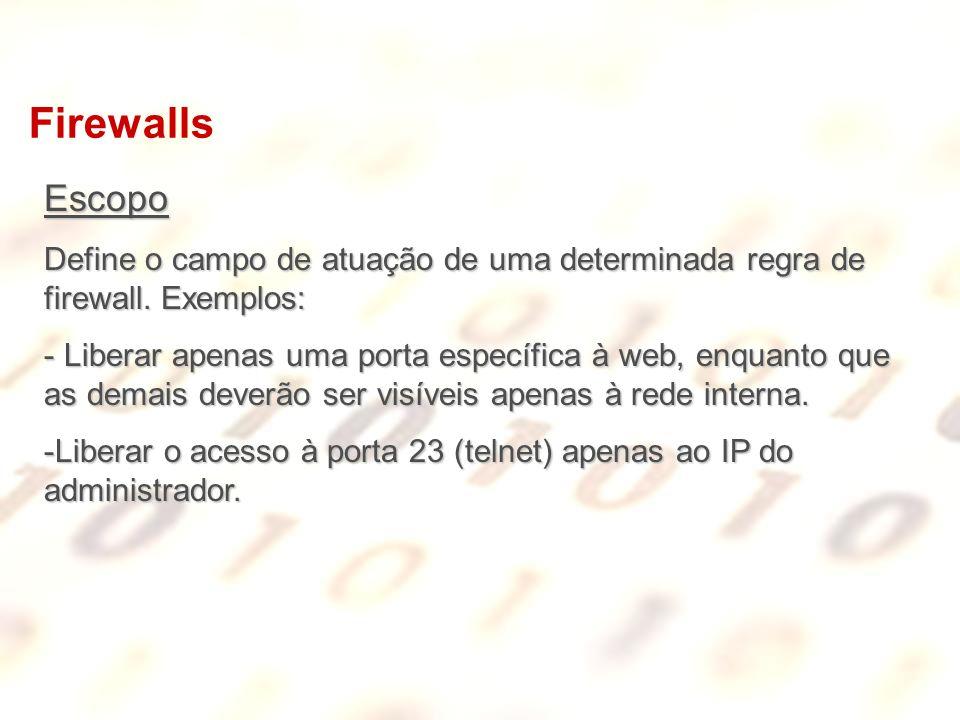 Firewalls Escopo Define o campo de atuação de uma determinada regra de firewall. Exemplos: - Liberar apenas uma porta específica à web, enquanto que a