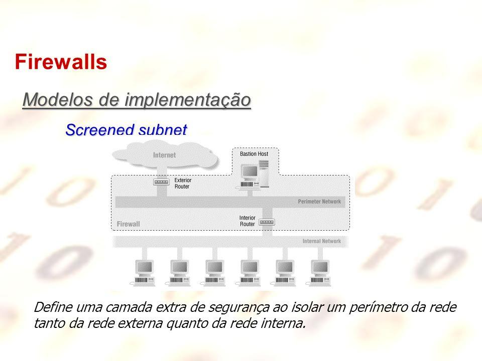 Firewalls Define uma camada extra de segurança ao isolar um perímetro da rede tanto da rede externa quanto da rede interna. Modelos de implementação S
