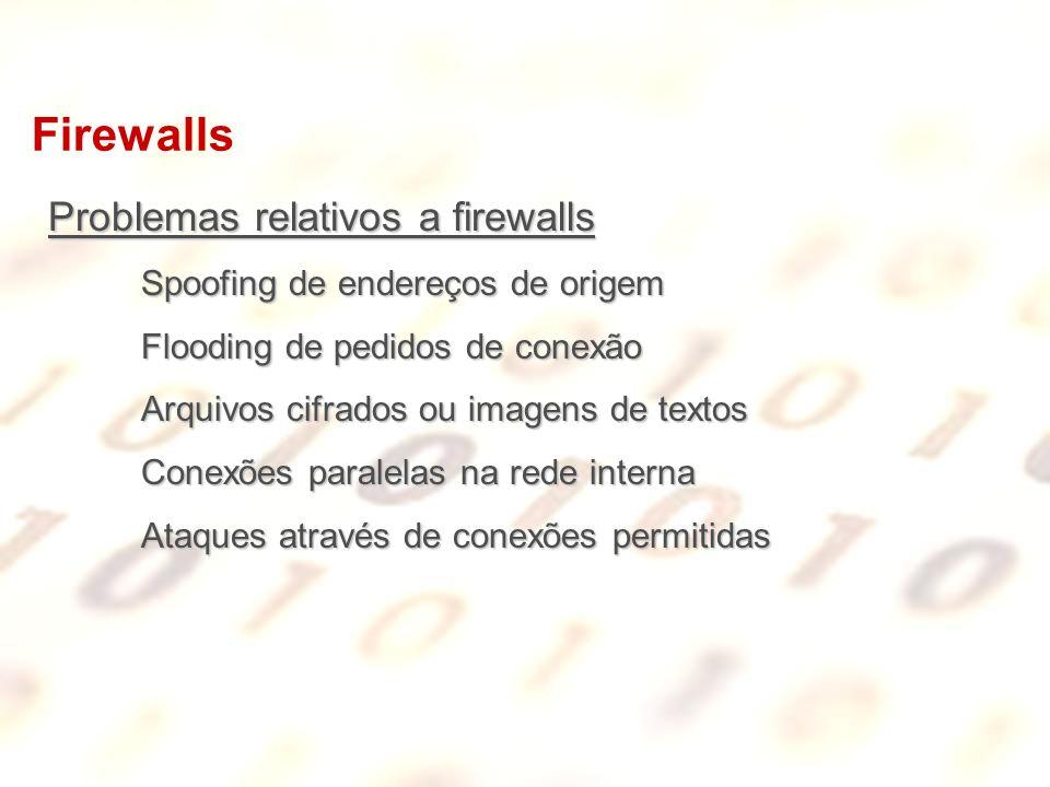 Firewalls Problemas relativos a firewalls Spoofing de endereços de origem Flooding de pedidos de conexão Arquivos cifrados ou imagens de textos Conexõ