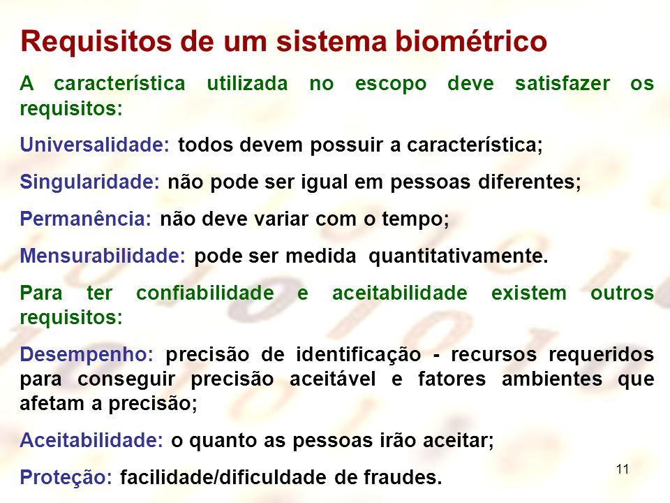 11 Requisitos de um sistema biométrico A característica utilizada no escopo deve satisfazer os requisitos: Universalidade: todos devem possuir a carac