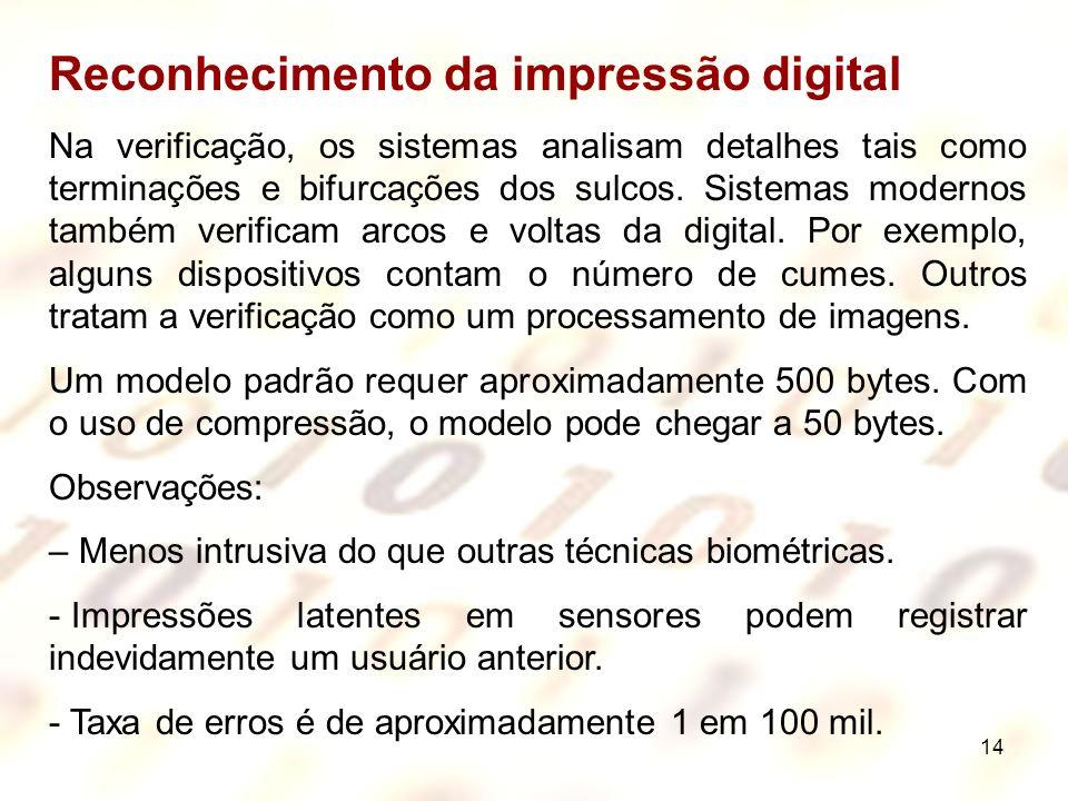 14 Reconhecimento da impressão digital Na verificação, os sistemas analisam detalhes tais como terminações e bifurcações dos sulcos. Sistemas modernos