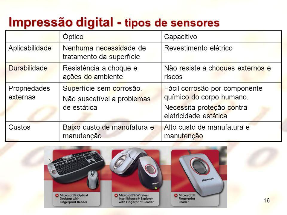 16 Impressão digital - tipos de sensores ÓpticoCapacitivo AplicabilidadeNenhuma necessidade de tratamento da superfície Revestimento elétrico Durabili
